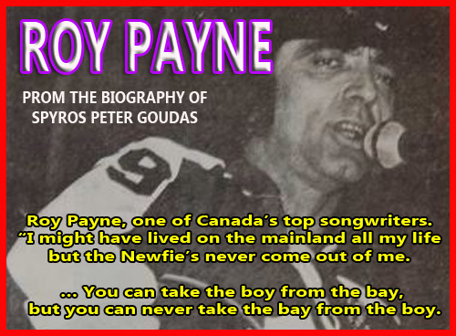 "Photo of Roy Payne, one of Canada's top songwriters by Spyros Peter Goudas Spyros Peter Goudas restaurant hosted and supported famous country and western singers from all over Canada and boasted celebrity singers from Nashville. Including Eddy Eastman,  Lucille Star, George Hamilton the Fourth,  Crystal Gayle,  Roy Payne and Outlaw Heroes.  Roy Payne, one of Canada's top songwriters by Spyros Peter GoudasThe 1970's were Roy Payne's ""star"" years – he charted a dozen singles on RPM during the decade. Not overly abundant by any means, but considering the kind of songs he was writing, he feels satisfied with the recognition. Amongst the dozen charted single were Top 10 entries for Goofy Newfie, Outlaw Heroes and Whisper To Me Tina, and Top 20 hits with Sweet Jesus andThat's Why I'm In Love With Life.  Roy Payne, one of Canada's top songwriters ""I might have lived on the mainland all my life but the Newfie's never come out of me … You can take the boy from the bay, but you can never take the bay from the boy.  It's a beautiful feeling, coming home for this (Roy Payne, Trout River native, was awarded Music NL's Lifetime Achievement Award). It's totally amazing. It's mind-boggling,"" he said."